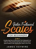 Guitar Scales and Fretboard for Beginners (2 in 1) Introducing How to Memorize The Fretboard In as Little as 1 Day and Everything You Need to Know About Scales to Be Playing Epic Solos In No Time