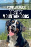 The Complete Guide to Bernese Mountain Dogs: Selecting, Preparing For, Training, Feeding, Socializing, and Loving Your New Berner Puppy