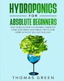 Hydroponics for Absolute Beginners: How to Build your Sustainable Garden at Home and Grow Vegetables, Fruits, and Herbs Without Soil Fast and Easy