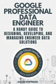 Google Professional Data Engineer: A handy guide to designing, developing, and managing engineer data solutions