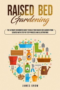 Raised Bed Gardening: The Ultimate Beginners Guide To Build Your Raised Bed Garden From Scratch, With Step By Step Process And Illustrations - Grow, James