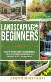 Landscaping for Beginners: The Step-By-Step Guide to Create a Perfect Outdoorspace. Plan and Plant the Garden, Design the Patio and Build Your Fa