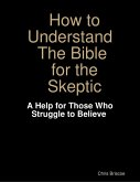 How to Understand the Bible for the Skeptic: A Help for Those Who Struggle to Believe (eBook, ePUB)