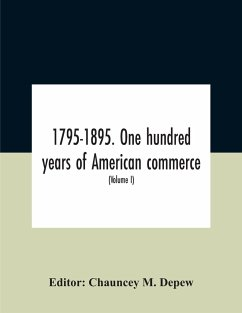 1795-1895. One Hundred Years Of American Commerce; Consisting Of One Hundred Original Articles On Commercial Topics Describing The Practical Development Of The Various Branches Of Trade In The United States Within The Past Century And Showing The Present