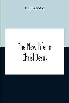 The New Life In Christ Jesus - I. Scofield, C.