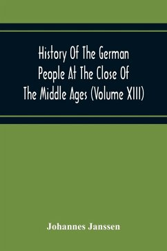 History Of The German People At The Close Of The Middle Ages (Volume Xiii) Schools And Universities, Science, Learning And Culture Down To The Beginning Of The Thirty Years' War - Janssen, Johannes