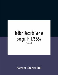 Indian Records Series Bengal In 1756-57, A Selection Of Public And Private Papers Dealing With The Affairs Of The British In Bengal During The Reign Of Siraj-Uddaula; With Notes And An Historical Introduction (Volume I) - Charles Hill, Samuel