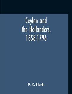 Ceylon And The Hollanders, 1658-1796 - Pieris, P. E.