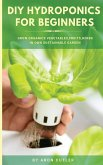 DIY Hydroponics for Beginners: Grow Organic Vegetables, Fruits, and Herbs in Your Own Sustainable Garden