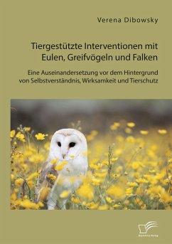 Tiergestützte Interventionen mit Eulen, Greifvögeln und Falken: Eine Auseinandersetzung vor dem Hintergrund von Selbstverständnis, Wirksamkeit und Tierschutz (eBook, PDF) - Dibowsky, Verena