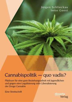 Cannabispolitik - quo vadis? Plädoyer für eine gute Beziehungsarbeit mit Jugendlichen und gegen eine Legalisierung oder Liberalisierung der Droge Cannabis (eBook, PDF) - Schlieckau, Jürgen; Geest, Imke