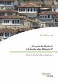 """""""Ich spreche Deutsch, ich denke aber Albanisch"""": Deutsch-albanische Sprachbiographien (eBook, PDF)"""