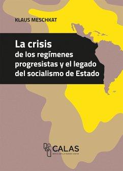 La crisis de los regímenes progresistas y el legado del socialismo de Estado (eBook, PDF) - Meschkat, Klaus