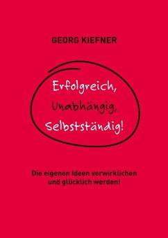 Erfolgreich, Unabhängig, Selbstständig! (eBook, ePUB) - Kiefner, Georg