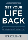 Get Your Life Back: Discover the seven steps business owners use to create their One-Life Game Plan(TM)