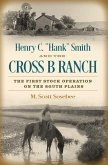 """Henry C. """"Hank"""" Smith and the Cross B Ranch: The First Stock Operation on the South Plains"""
