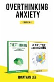 Overthinking Anxiety 2 Books in 1: Overthinking And Rewire Your Anxious Brain: The Complete Guide to Rewire Your Brain and Overcome Anxiety, Panic Att