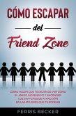 Cómo Escapar del Friend Zone: Cómo hacer que te dejen de ver cómo el amigo inofensivo y encender los switches de atracción en las mujeres que te rodean (eBook, ePUB)