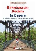 Radtouren Bayern: Die schönsten Touren - Bahntrassen-Radeln in Bayern. Ein Radführer zu Bayerns verkehrsarmen Bahntrassenradwegen und Rail Trails mit GPS-Tracks. Ideal zum Radeln mit Kindern geeignet