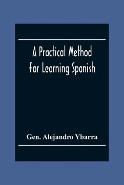 A Practical Method For Learning Spanish; In Accordance With Ybarra'S System Of Teaching Modern Languages - Alejandro Ybarra, Gen.