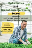 Hydroponics and Greenhouse Gardening Secret: The Complete Guide to Easily Build Your Sustainable Gardening System at Home. Learn the Secrets of Hydrop