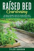 Raised Bed Gardening: The Complete Beginner's Guide for a Thriving Garden. How to Start Growing Quick, Easy and Healthy Plants in Limited Sp