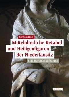 Mittelalterliche Retabel und Heiligenfiguren der Niederlausitz - Junker, Corinna