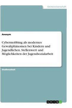 Cybermobbing als modernes Gewaltphänomen bei Kindern und Jugendlichen. Stellenwert und Möglichkeiten der Jugendsozialarbeit - Anonym