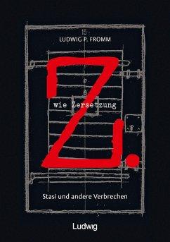 Z. wie Zersetzung. Stasi und andere Verbrechen (eBook, ePUB) - Fromm, Ludwig P.