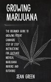Growing Marijuana: The Beginner Guide To Growing Potent Cannabis: Step By Step Instructions For Cultivate Medical Marijuana Indoors and O