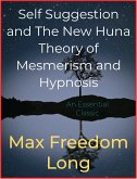 Self Suggestion and The New Huna Theory of Mesmerism and Hypnosis (eBook, ePUB)