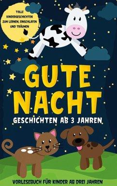 Gute Nacht Geschichten ab 3 Jahren: Tolle Kindergeschichten zum Lernen, Einschlafen und Träumen - Vorlesebuch für Kinder ab drei Jahren (eBook, ePUB)