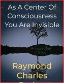 As A Center Of Consciousness You Are Invisible (eBook, ePUB)