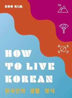 How to Live Korean (eBook, ePUB) - Kim, Soo