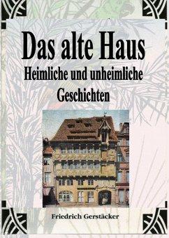 Das alte Haus. Heimliche und unheimliche Geschichten (eBook, ePUB) - Gerstäcker, Friedrich