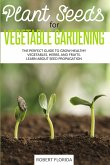 Plant Seeds for Vegetable Gardening: The Perfect Guide to Grow Healthy Vegetables, Herbs, and Fruits. Learn About Seed Propagation