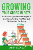 Growing Your Crops in Pots: An Essential guide for Planting Your Own Food, Getting The Most Out Of Container Gardening