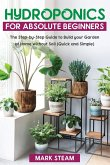 Hydroponics  For Absolute Beginners: The Step-by-Step Guide  to Build Your Garden at Home without Soil (Quick and Simple)