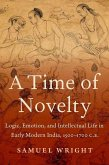 A Time of Novelty: Logic, Emotion, and Intellectual Life in Early Modern India, 1500-1700 C.E.