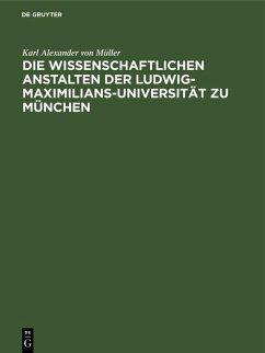 Die wissenschaftlichen Anstalten der Ludwig-Maximilians-Universität zu München (eBook, PDF) - Müller, Karl Alexander von