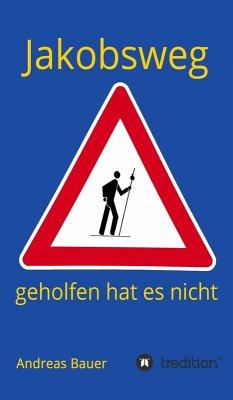 Jakobsweg - geholfen hat es nicht (eBook, ePUB) - Bauer, Andreas