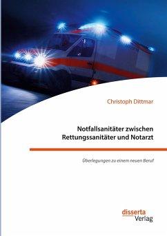 Notfallsanitäter zwischen Rettungssanitäter und Notarzt. Überlegungen zu einem neuen Beruf - Dittmar, Christoph