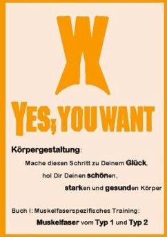 Yes, You Want. Körpergestaltung: Mache diesen Schritt zu Deinem Glück, hol Dir Deinen schönen, starken und gesunden Körper