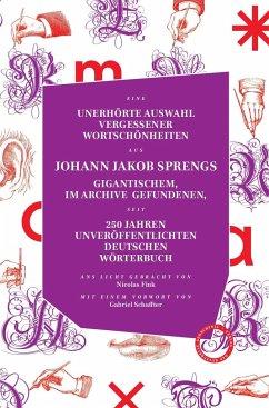 UNERHÖRTE AUSWAHL VERGESSENER WORTSCHÖNHEITEN AUS JOHANN JAKOB SPRENGS GIGANTISCHEM, IM ARCHIVE GEFUNDENEN, SEIT 250 JAHREN UNVERÖFFENTLICHTEN DEUTSCHEN WÖRTERBUCH - Spreng, Johann Jakob;Fink, Nicolas