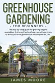 Greenhouse Gardening for Beginners: The Step By Step Guide For Growing Organic Vegetables, Fruits and Herbs All Year Round. Learn How To Build Your Ow