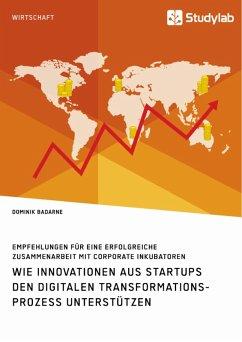 Wie Innovationen aus Startups den digitalen Transformationsprozess unterstützen. Empfehlungen für eine erfolgreiche Zusammenarbeit mit Corporate Inkubatoren (eBook, PDF)