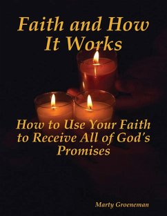Faith and How It Works: How to Use Your Faith to Receive All of God's Promises (eBook, ePUB) - Groeneman, Marty