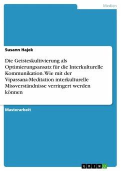 Die Geisteskultivierung als Optimierungsansatz für die Interkulturelle Kommunikation. Wie mit der Vipassana-Meditation interkulturelle Missverständnisse verringert werden können (eBook, PDF)