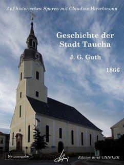 Geschichte der Stadt Taucha - Von der Zeit ihrer Gründung bis zum Jahre 1813 (eBook, ePUB)