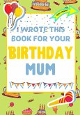 I Wrote This Book For Your Birthday Mum: The Perfect Birthday Gift For Kids to Create Their Very Own Book For Mum